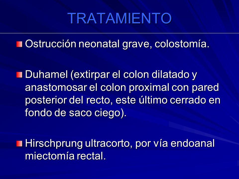 TRATAMIENTO Ostrucción neonatal grave, colostomía. Duhamel (extirpar el colon dilatado y anastomosar el colon proximal con pared posterior del recto,