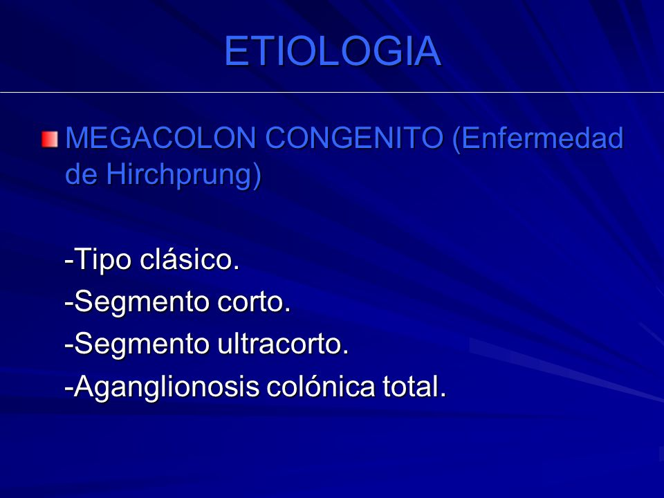 ETIOLOGIA MEGACOLON CONGENITO (Enfermedad de Hirchprung) -Tipo clásico. -Tipo clásico. -Segmento corto. -Segmento corto. -Segmento ultracorto. -Segmen