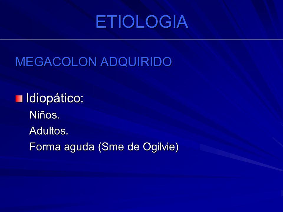 ETIOLOGIA MEGACOLON ADQUIRIDO Idiopático:Niños.Adultos. Forma aguda (Sme de Ogilvie)
