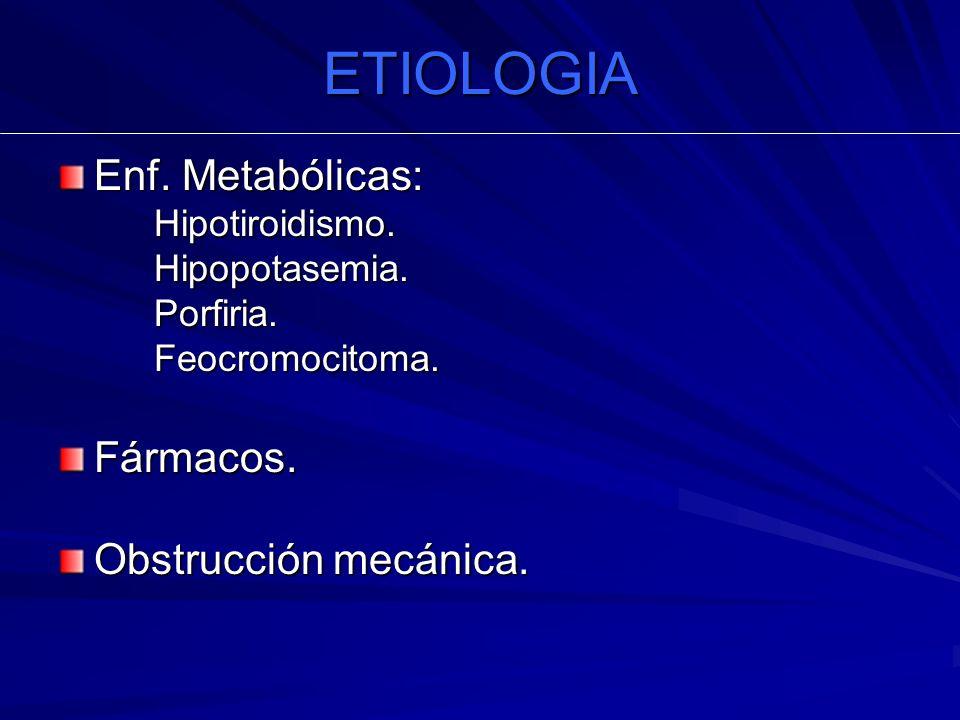 ETIOLOGIA Enf. Metabólicas: Hipotiroidismo.Hipopotasemia.Porfiria.Feocromocitoma.Fármacos. Obstrucción mecánica.