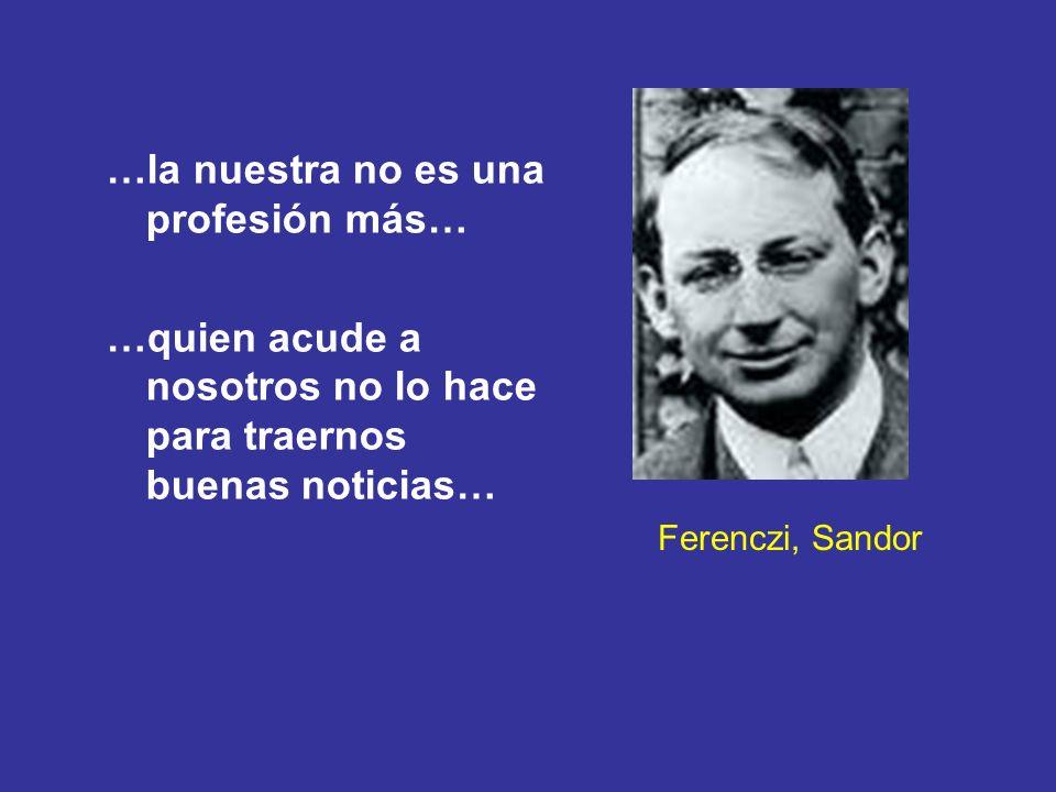 Ferenczi, Sandor …la nuestra no es una profesión más… …quien acude a nosotros no lo hace para traernos buenas noticias…