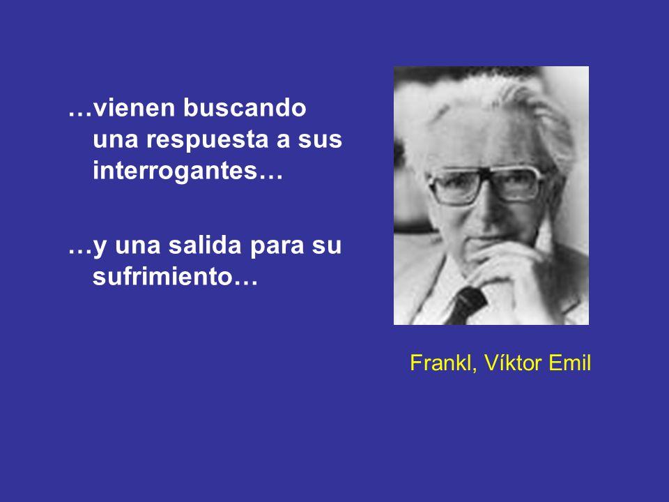Frankl, Víktor Emil …vienen buscando una respuesta a sus interrogantes… …y una salida para su sufrimiento…