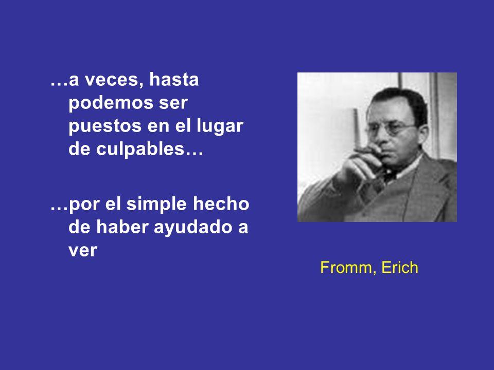 Fromm, Erich …a veces, hasta podemos ser puestos en el lugar de culpables… …por el simple hecho de haber ayudado a ver