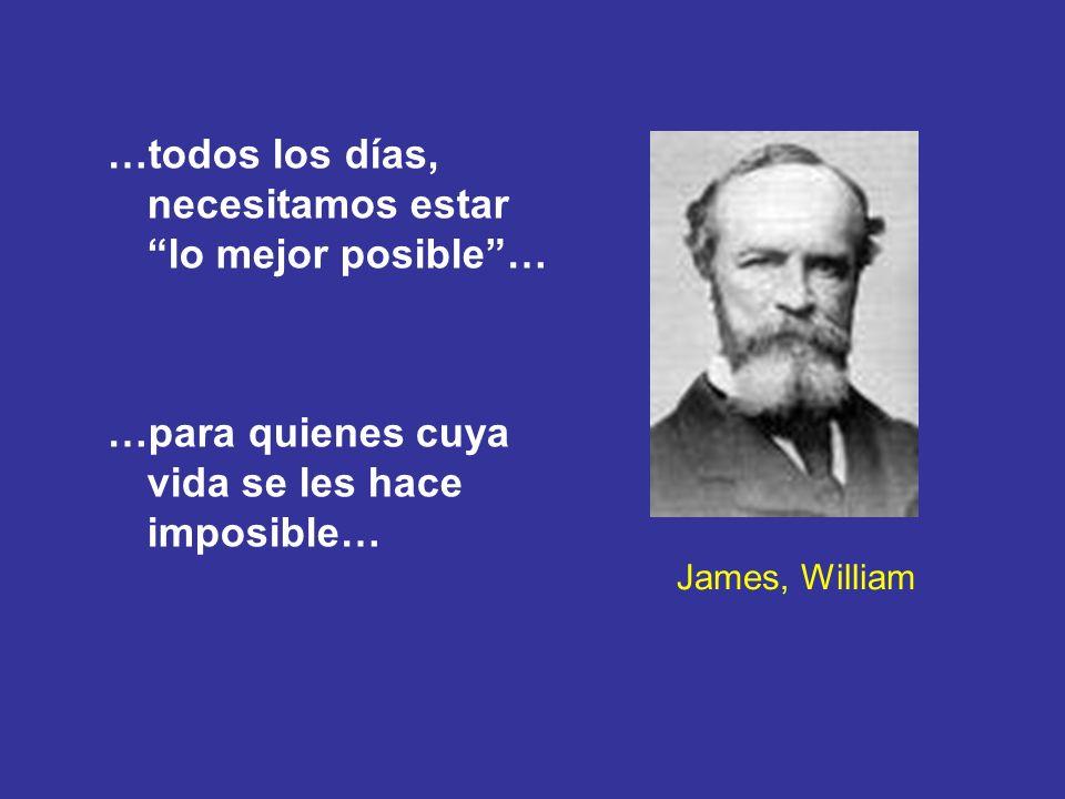 James, William …todos los días, necesitamos estar lo mejor posible… …para quienes cuya vida se les hace imposible…