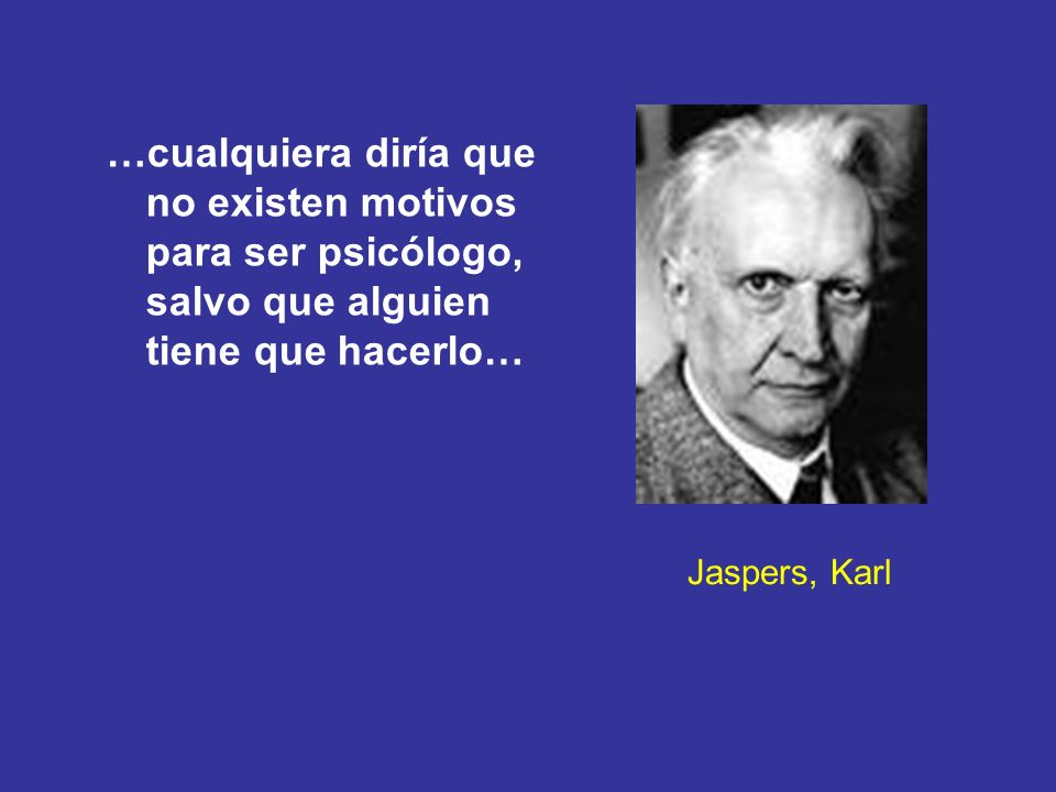 Jaspers, Karl …cualquiera diría que no existen motivos para ser psicólogo, salvo que alguien tiene que hacerlo…