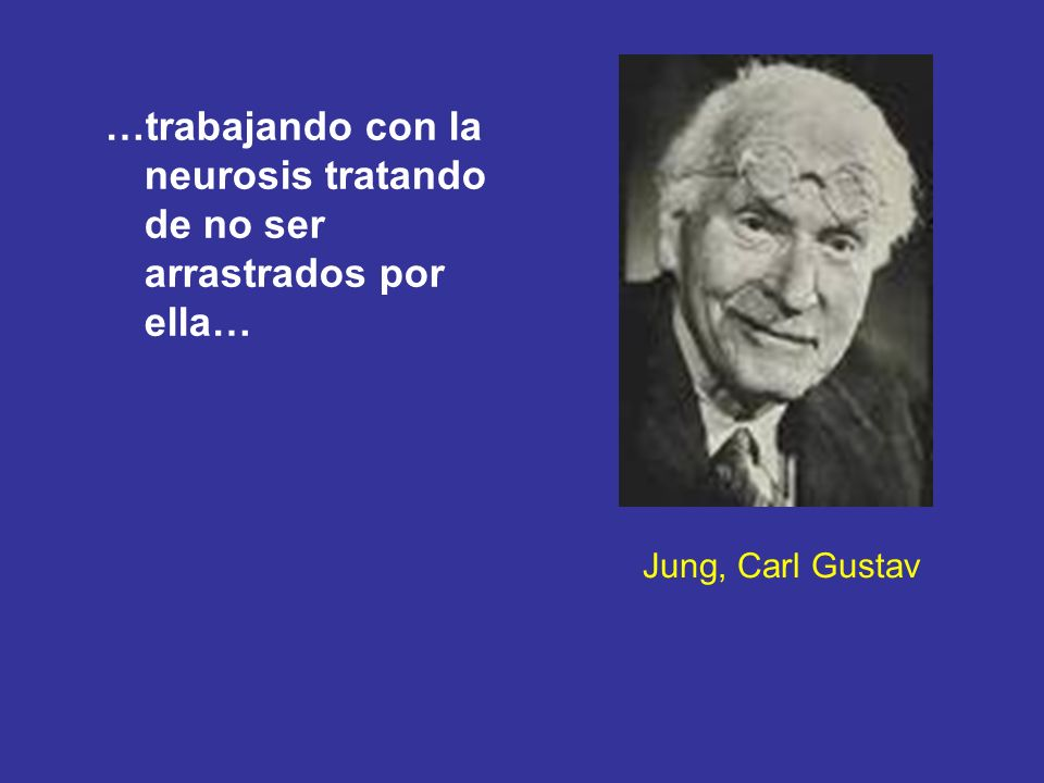 Jung, Carl Gustav …trabajando con la neurosis tratando de no ser arrastrados por ella…