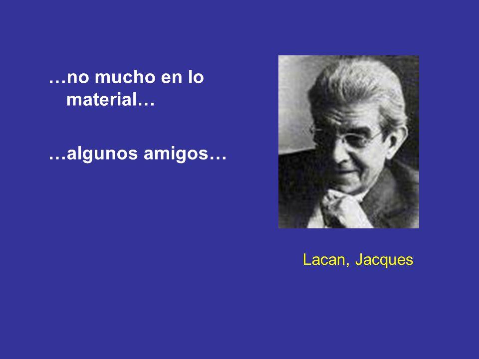 Lacan, Jacques …no mucho en lo material… …algunos amigos…