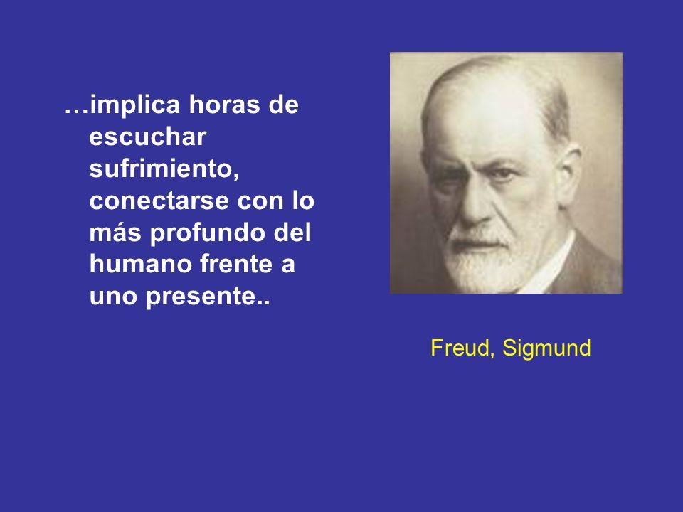 Freud, Sigmund …implica horas de escuchar sufrimiento, conectarse con lo más profundo del humano frente a uno presente..