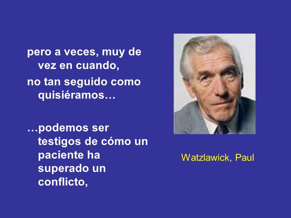 Watzlawick, Paul pero a veces, muy de vez en cuando, no tan seguido como quisiéramos… …podemos ser testigos de cómo un paciente ha superado un conflic