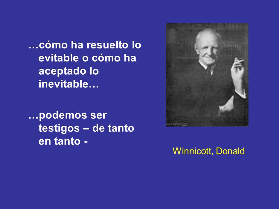 Winnicott, Donald …cómo ha resuelto lo evitable o cómo ha aceptado lo inevitable… …podemos ser testigos – de tanto en tanto -