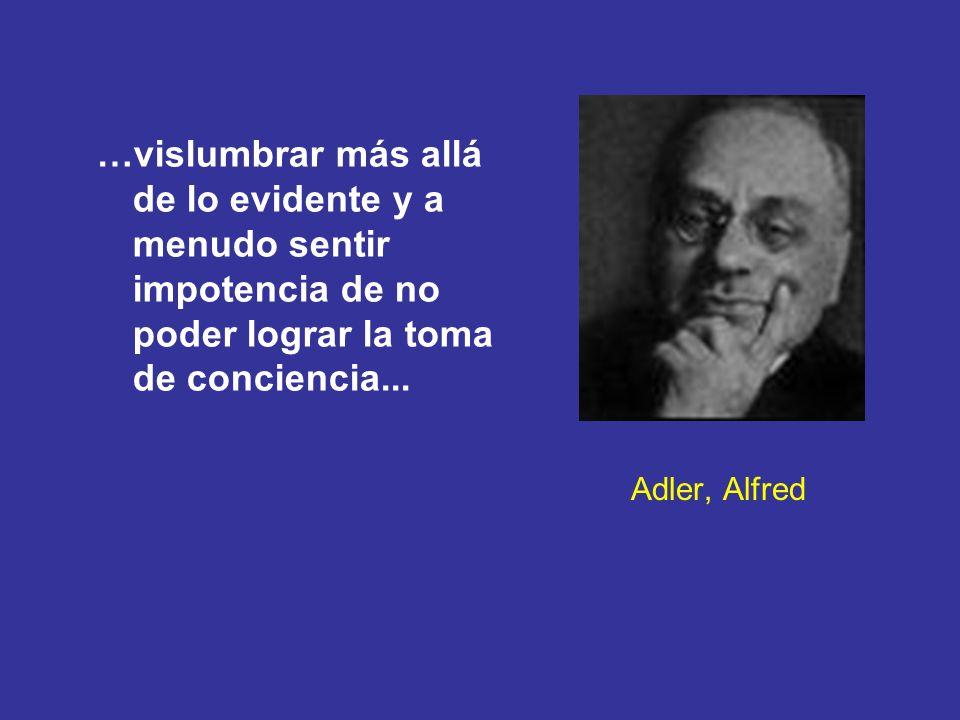 Adler, Alfred …vislumbrar más allá de lo evidente y a menudo sentir impotencia de no poder lograr la toma de conciencia...