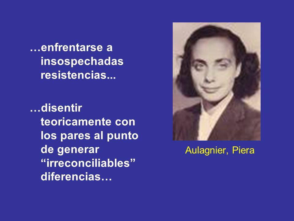 Aulagnier, Piera …enfrentarse a insospechadas resistencias... …disentir teoricamente con los pares al punto de generar irreconciliables diferencias…