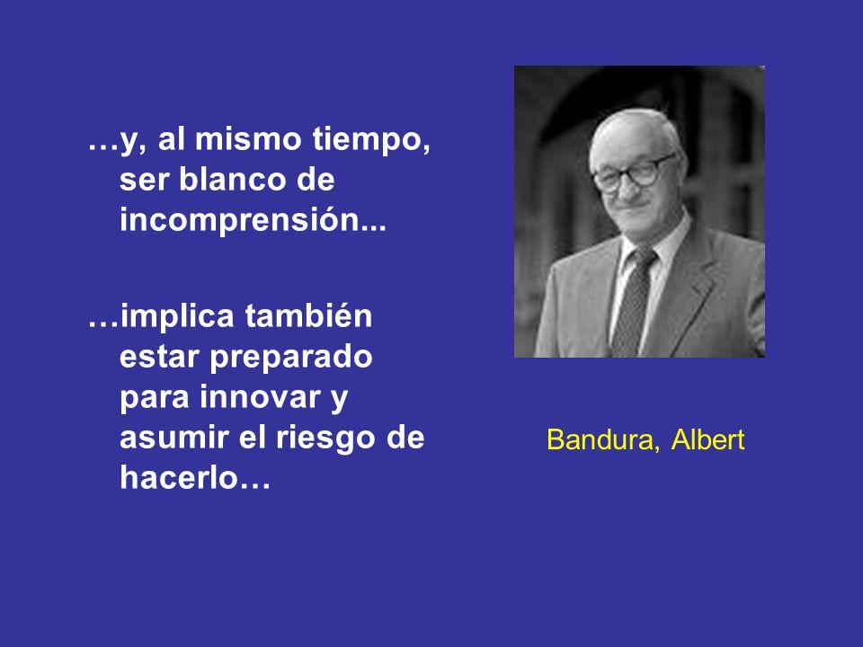 Bandura, Albert …y, al mismo tiempo, ser blanco de incomprensión... …implica también estar preparado para innovar y asumir el riesgo de hacerlo…
