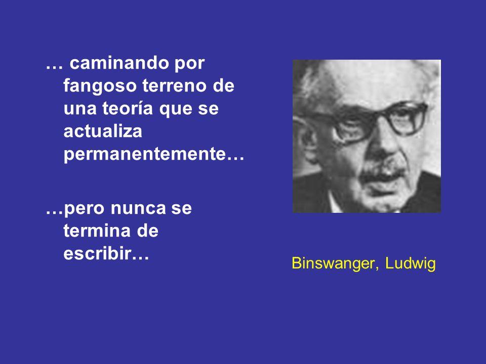 Binswanger, Ludwig … caminando por fangoso terreno de una teoría que se actualiza permanentemente… …pero nunca se termina de escribir…