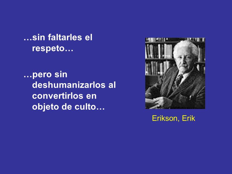 Erikson, Erik …sin faltarles el respeto… …pero sin deshumanizarlos al convertirlos en objeto de culto…