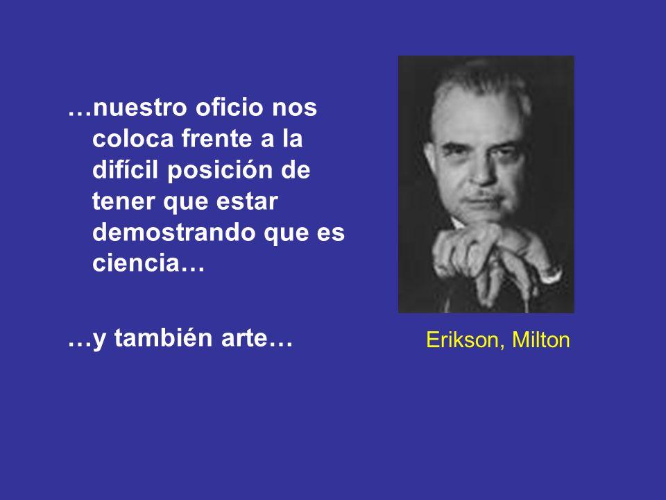 Erikson, Milton …nuestro oficio nos coloca frente a la difícil posición de tener que estar demostrando que es ciencia… …y también arte…