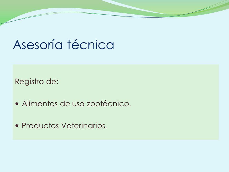 Asesoría técnica Registro de: Alimentos de uso zootécnico. Productos Veterinarios.