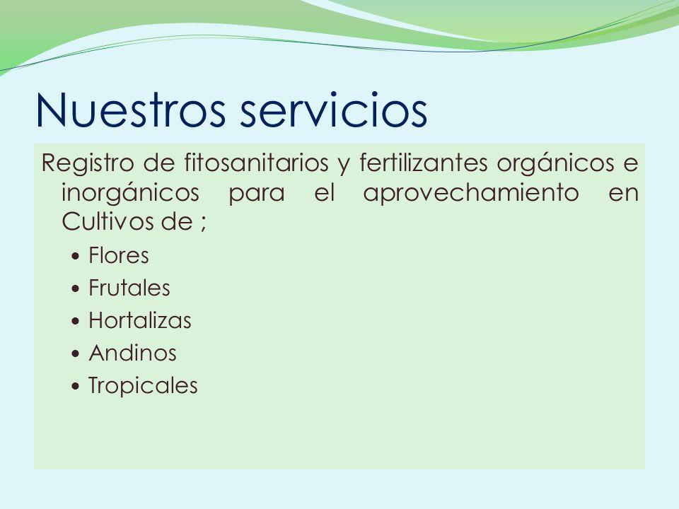 Nuestros servicios Registro de fitosanitarios y fertilizantes orgánicos e inorgánicos para el aprovechamiento en Cultivos de ; Flores Frutales Hortali