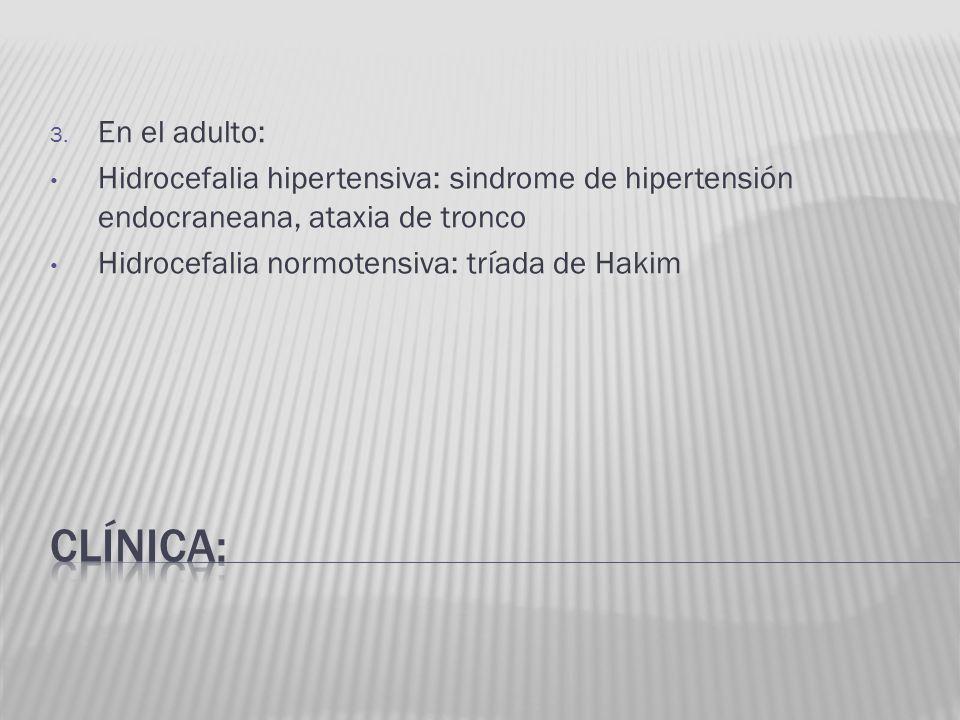3. En el adulto: Hidrocefalia hipertensiva: sindrome de hipertensión endocraneana, ataxia de tronco Hidrocefalia normotensiva: tríada de Hakim