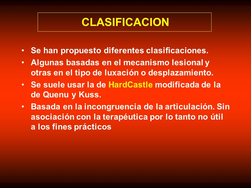 CLASIFICACION Se han propuesto diferentes clasificaciones. Algunas basadas en el mecanismo lesional y otras en el tipo de luxación o desplazamiento. S