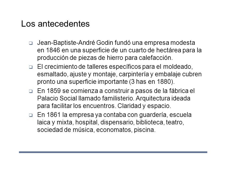 Los antecedentes Jean-Baptiste-André Godin fundó una empresa modesta en 1846 en una superficie de un cuarto de hectárea para la producción de piezas d