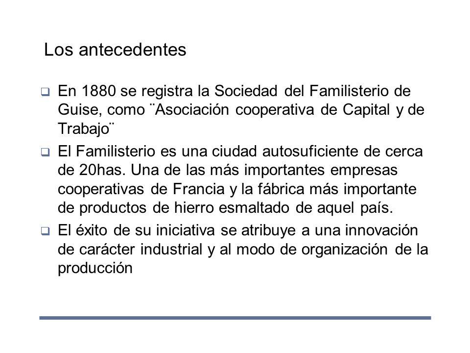 Los antecedentes En 1880 se registra la Sociedad del Familisterio de Guise, como ¨Asociación cooperativa de Capital y de Trabajo¨ El Familisterio es u