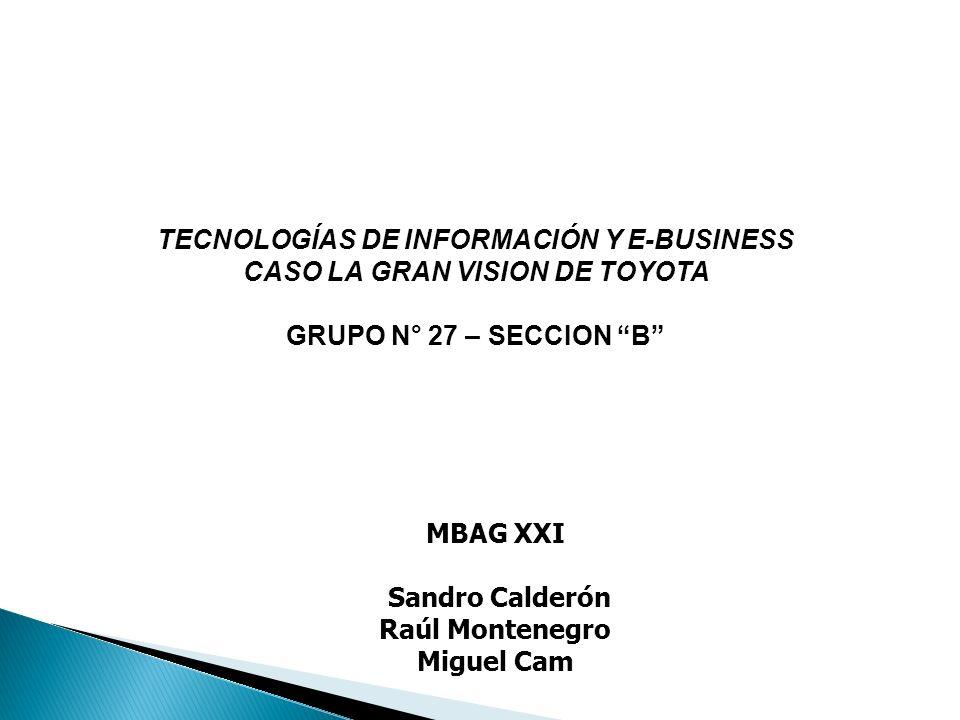 MBAG XXI Sandro Calderón Raúl Montenegro Miguel Cam TECNOLOGÍAS DE INFORMACIÓN Y E-BUSINESS CASO LA GRAN VISION DE TOYOTA GRUPO N° 27 – SECCION B