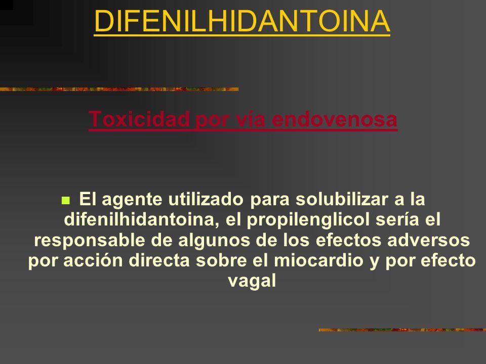 DIFENILHIDANTOINA Toxicidad por vía endovenosa El agente utilizado para solubilizar a la difenilhidantoina, el propilenglicol sería el responsable de