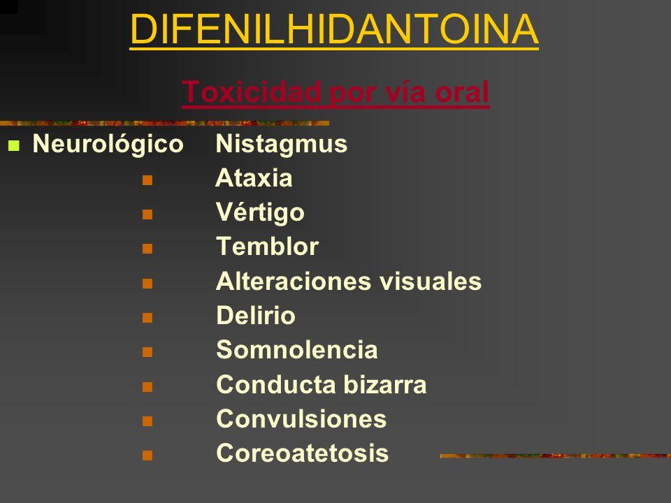 DIFENILHIDANTOINA Toxicidad por vía oral Neurológico Nistagmus Ataxia Vértigo Temblor Alteraciones visuales Delirio Somnolencia Conducta bizarra Convu