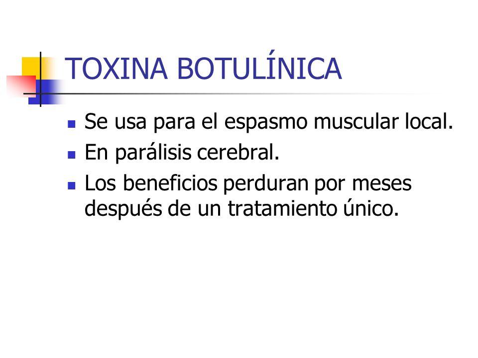 TOXINA BOTULÍNICA Se usa para el espasmo muscular local. En parálisis cerebral. Los beneficios perduran por meses después de un tratamiento único.