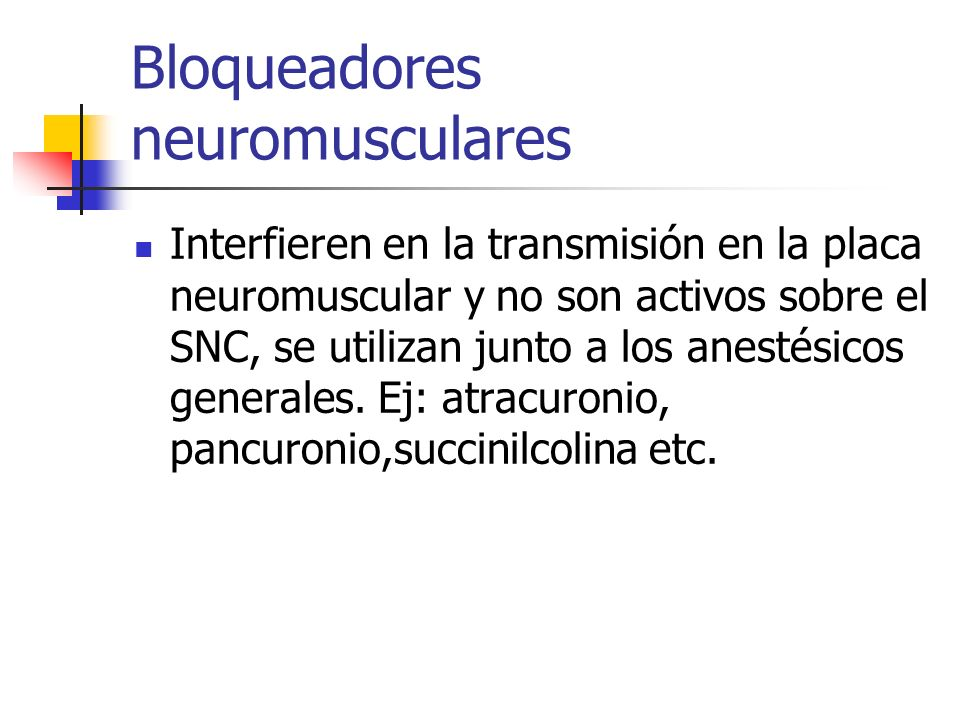 Bloqueadores neuromusculares Interfieren en la transmisión en la placa neuromuscular y no son activos sobre el SNC, se utilizan junto a los anestésicos generales.