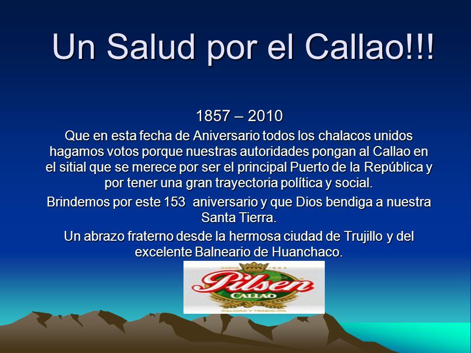 Un Salud por el Callao!!! 1857 – 2010 Que en esta fecha de Aniversario todos los chalacos unidos hagamos votos porque nuestras autoridades pongan al C
