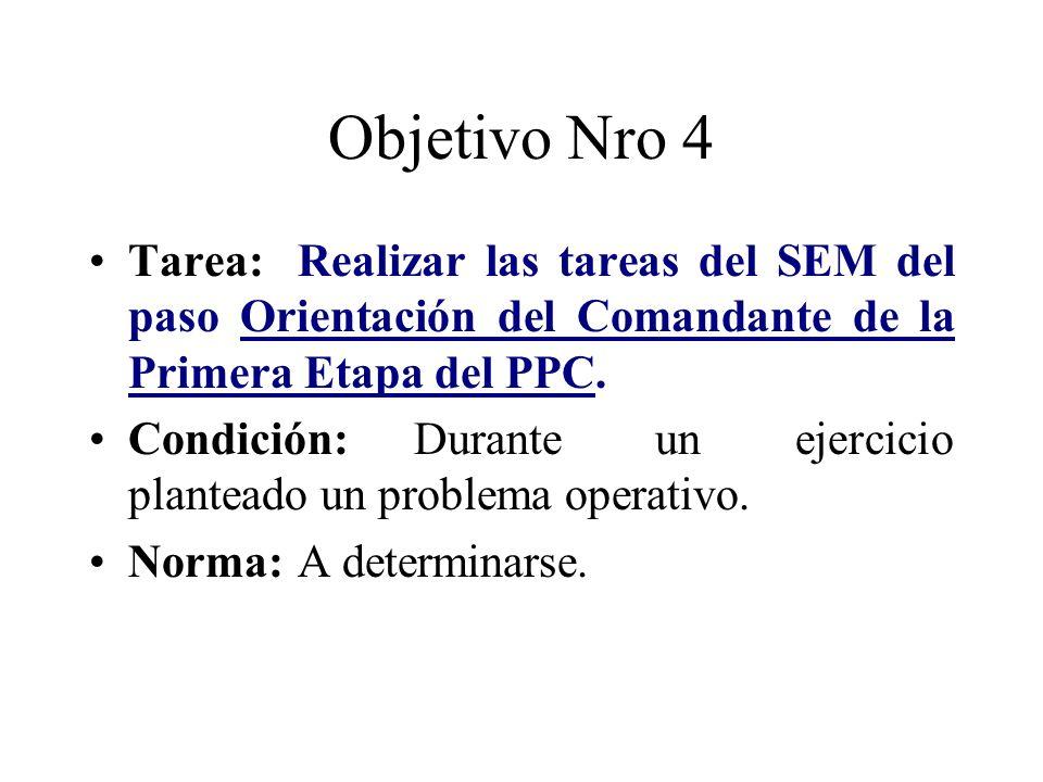 Objetivo Nro 4 Tarea:Realizar las tareas del SEM del paso Orientación del Comandante de la Primera Etapa del PPC. Condición: Durante un ejercicio plan