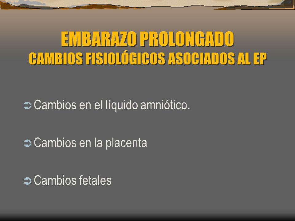EMBARAZO PROLONGADO CAMBIOS FISIOLÓGICOS ASOCIADOS AL EP Cambios en el líquido amniótico. Cambios en la placenta Cambios fetales