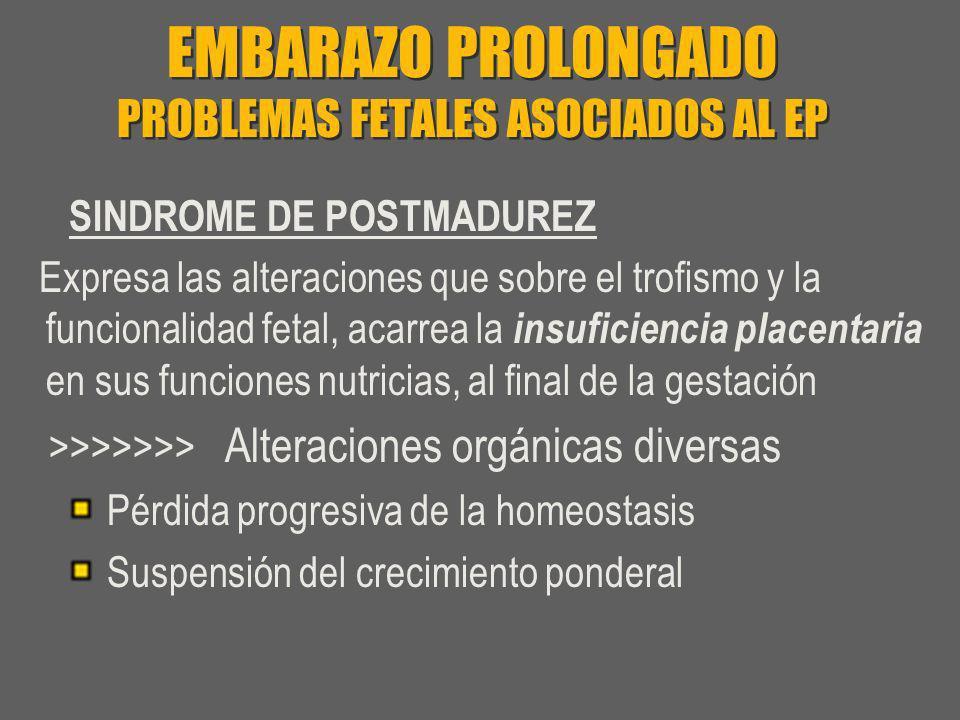 EMBARAZO PROLONGADO PROBLEMAS FETALES ASOCIADOS AL EP SINDROME DE POSTMADUREZ Expresa las alteraciones que sobre el trofismo y la funcionalidad fetal,