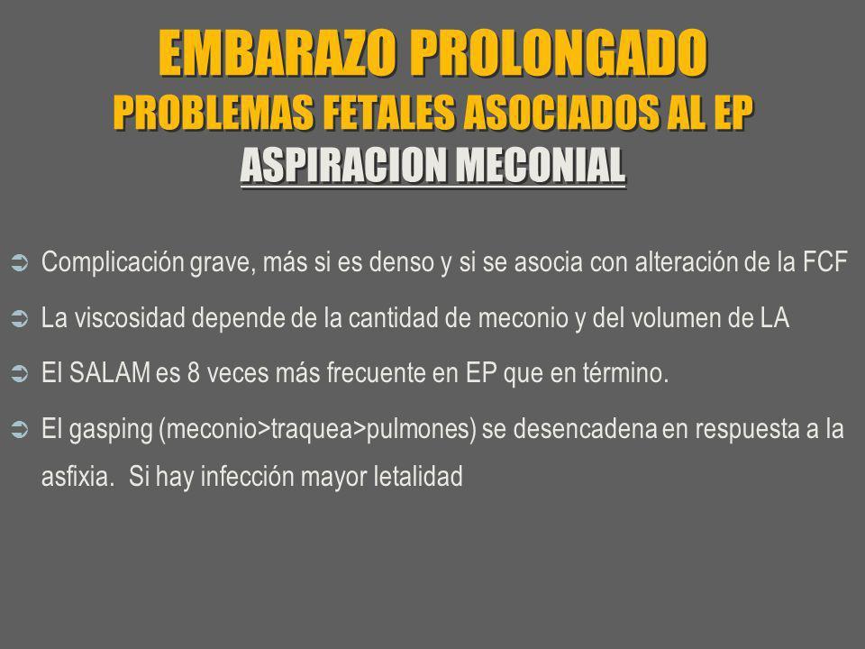 EMBARAZO PROLONGADO PROBLEMAS FETALES ASOCIADOS AL EP ASPIRACION MECONIAL Complicación grave, más si es denso y si se asocia con alteración de la FCF