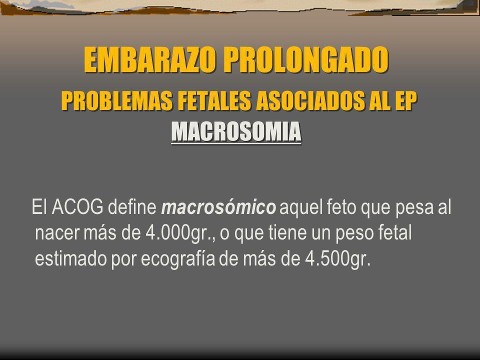 EMBARAZO PROLONGADO PROBLEMAS FETALES ASOCIADOS AL EP MACROSOMIA El ACOG define macrosómico aquel feto que pesa al nacer más de 4.000gr., o que tiene
