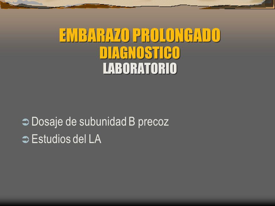 EMBARAZO PROLONGADO DIAGNOSTICO LABORATORIO Dosaje de subunidad B precoz Estudios del LA