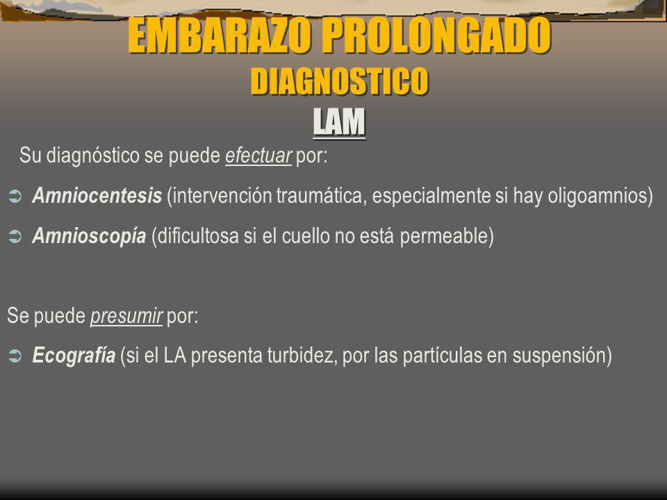 EMBARAZO PROLONGADO DIAGNOSTICO LAM Su diagnóstico se puede efectuar por: Amniocentesis (intervención traumática, especialmente si hay oligoamnios) Am