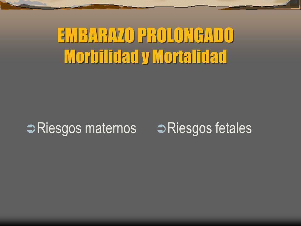 EMBARAZO PROLONGADO Morbilidad y Mortalidad Riesgos maternos Riesgos fetales