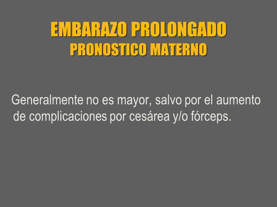 EMBARAZO PROLONGADO PRONOSTICO MATERNO Generalmente no es mayor, salvo por el aumento de complicaciones por cesárea y/o fórceps.