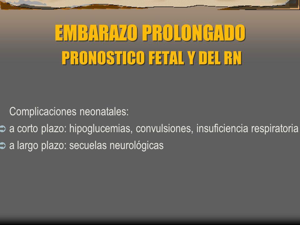 EMBARAZO PROLONGADO PRONOSTICO FETAL Y DEL RN Complicaciones neonatales: a corto plazo: hipoglucemias, convulsiones, insuficiencia respiratoria a larg
