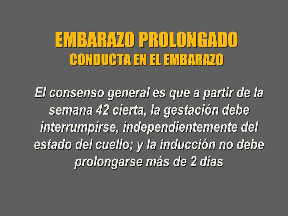 EMBARAZO PROLONGADO CONDUCTA EN EL EMBARAZO El consenso general es que a partir de la semana 42 cierta, la gestación debe interrumpirse, independiente