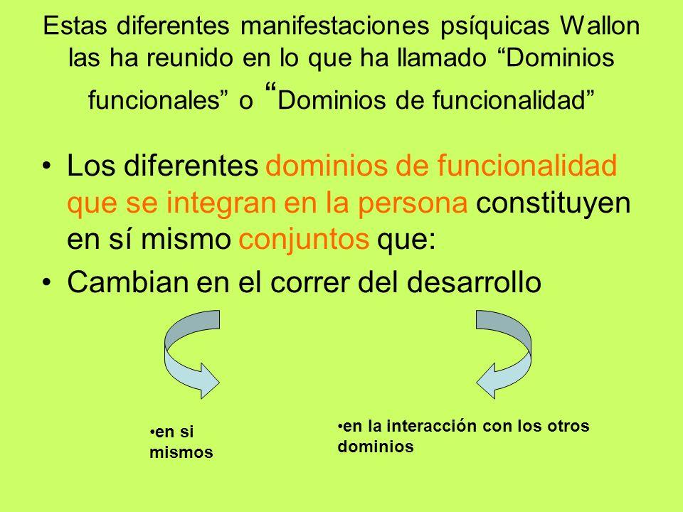Estas diferentes manifestaciones psíquicas Wallon las ha reunido en lo que ha llamado Dominios funcionales o Dominios de funcionalidad Los diferentes