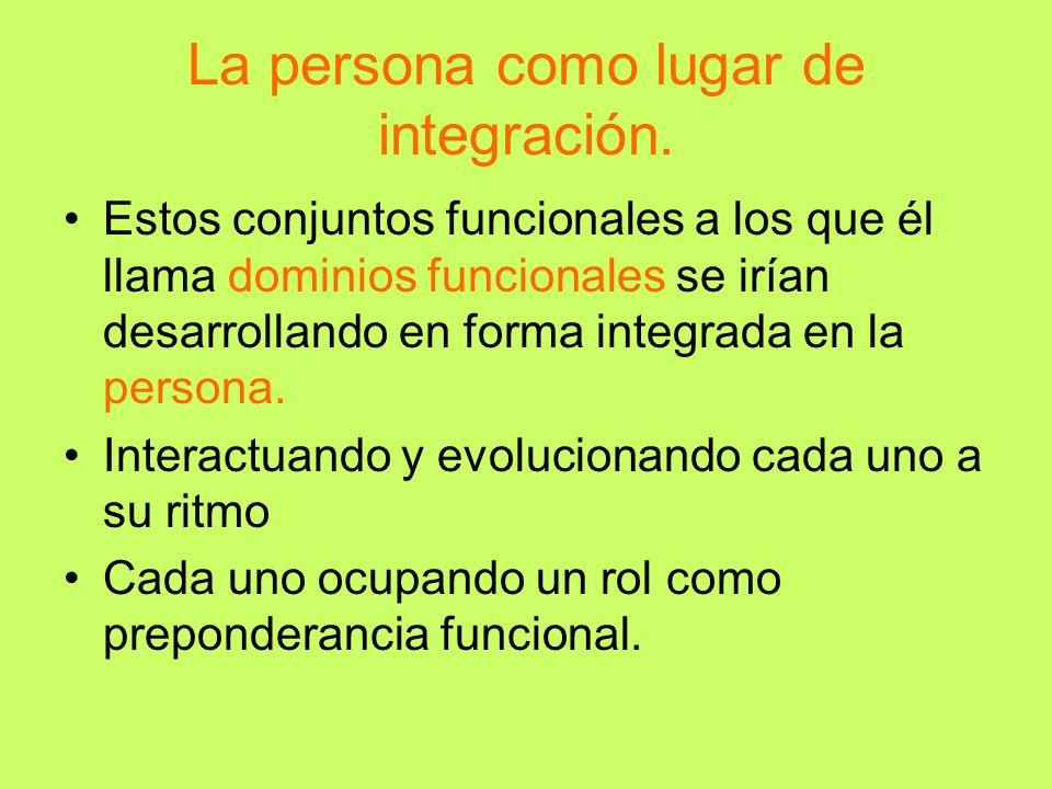 La persona como lugar de integración. Estos conjuntos funcionales a los que él llama dominios funcionales se irían desarrollando en forma integrada en
