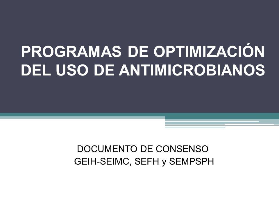 PROGRAMAS DE OPTIMIZACIÓN DEL USO DE ANTIMICROBIANOS DOCUMENTO DE CONSENSO GEIH-SEIMC, SEFH y SEMPSPH