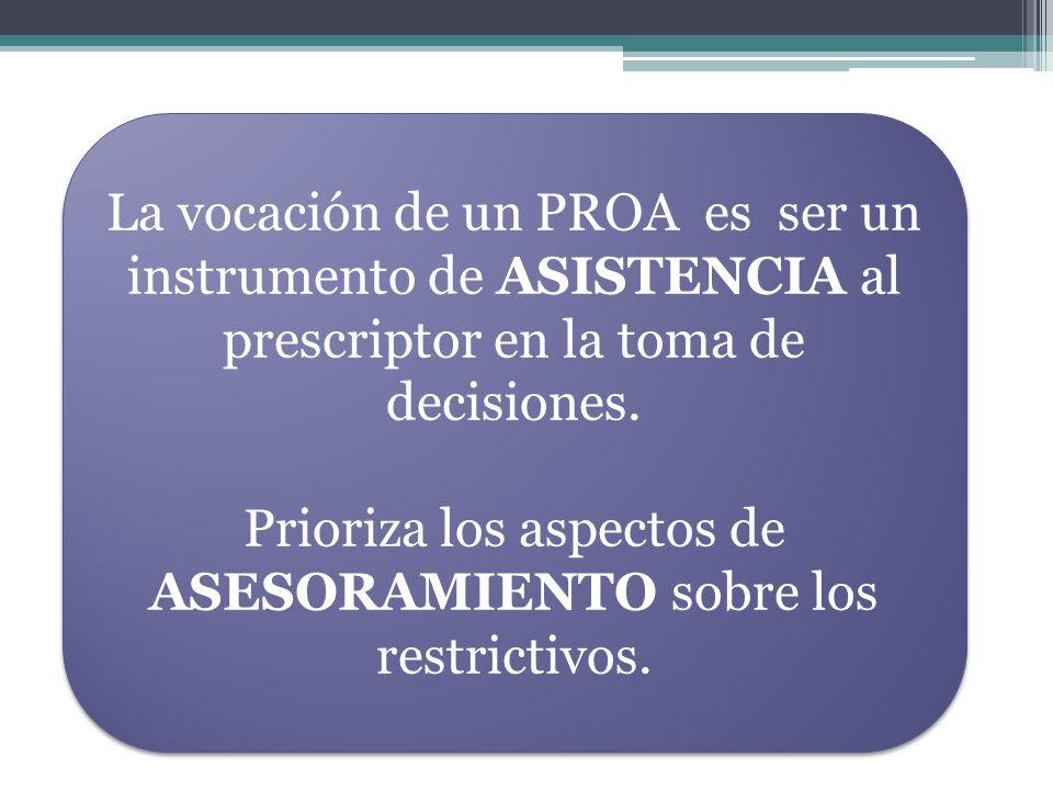 La vocación de un PROA es ser un instrumento de ASISTENCIA al prescriptor en la toma de decisiones. Prioriza los aspectos de ASESORAMIENTO sobre los r
