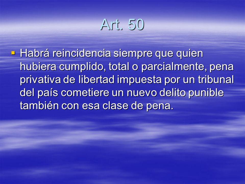 Art. 50 Habrá reincidencia siempre que quien hubiera cumplido, total o parcialmente, pena privativa de libertad impuesta por un tribunal del país come