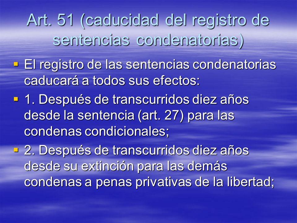 Art. 51 (caducidad del registro de sentencias condenatorias) El registro de las sentencias condenatorias caducará a todos sus efectos: El registro de