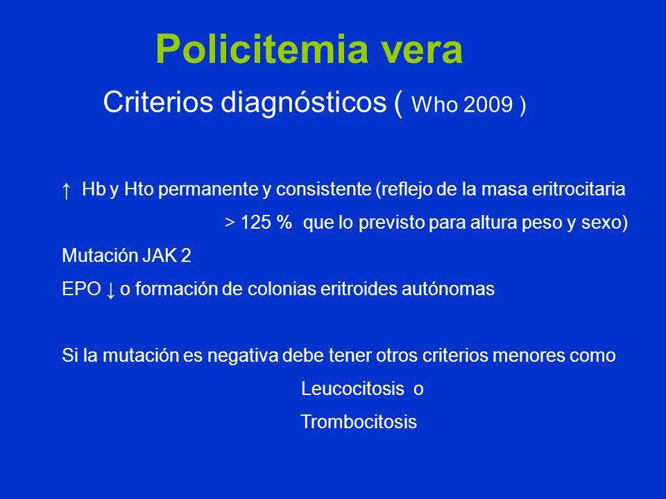 Policitemia vera Criterios diagnósticos ( Who 2009 ) Hb y Hto permanente y consistente (reflejo de la masa eritrocitaria > 125 % que lo previsto para